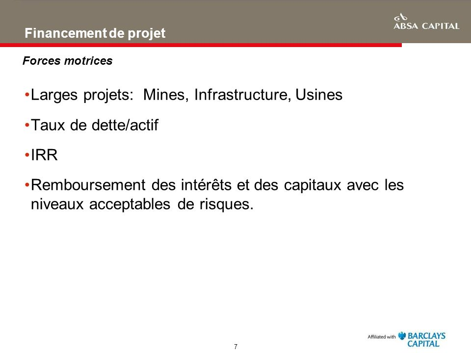 7 Financement de projet Larges projets: Mines, Infrastructure, Usines Taux de dette/actif IRR Remboursement des intérêts et des capitaux avec les nive