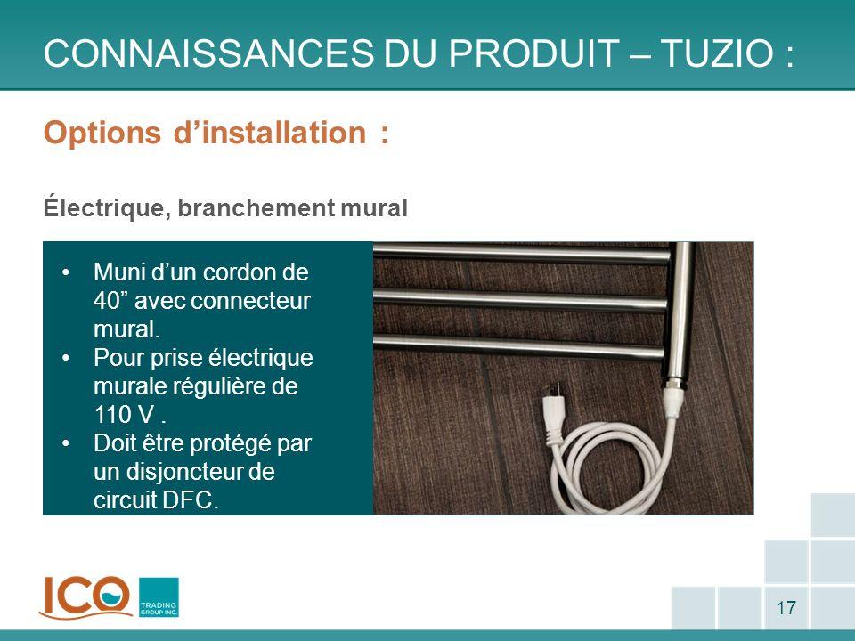 Options dinstallation : Électrique, branchement mural CONNAISSANCES DU PRODUIT – TUZIO : 17 Muni dun cordon de 40 avec connecteur mural. Pour prise él