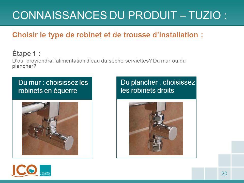 Du plancher : choisissez les robinets droits Du mur : choisissez les robinets en équerre CONNAISSANCES DU PRODUIT – TUZIO : 20 Choisir le type de robi