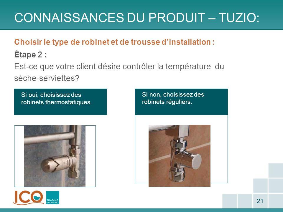 Si non, choisissez des robinets réguliers. CONNAISSANCES DU PRODUIT – TUZIO: 21 Choisir le type de robinet et de trousse dinstallation : Étape 2 : Est