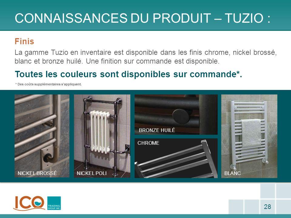 CONNAISSANCES DU PRODUIT – TUZIO : 28 Finis La gamme Tuzio en inventaire est disponible dans les finis chrome, nickel brossé, blanc et bronze huilé. U