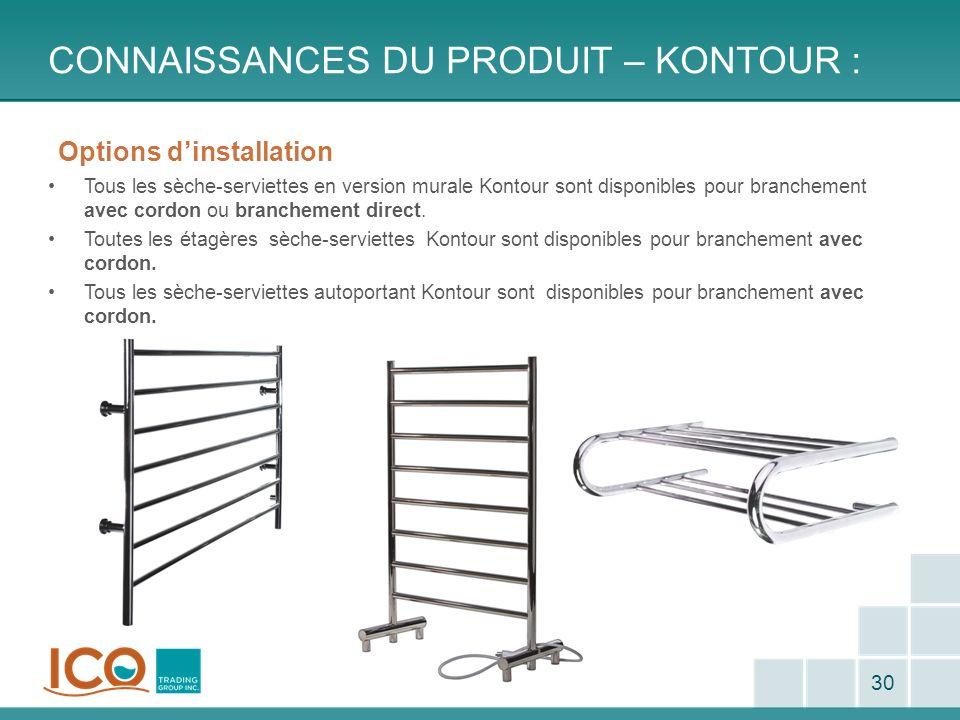 CONNAISSANCES DU PRODUIT – KONTOUR : 30 Options dinstallation Tous les sèche-serviettes en version murale Kontour sont disponibles pour branchement av
