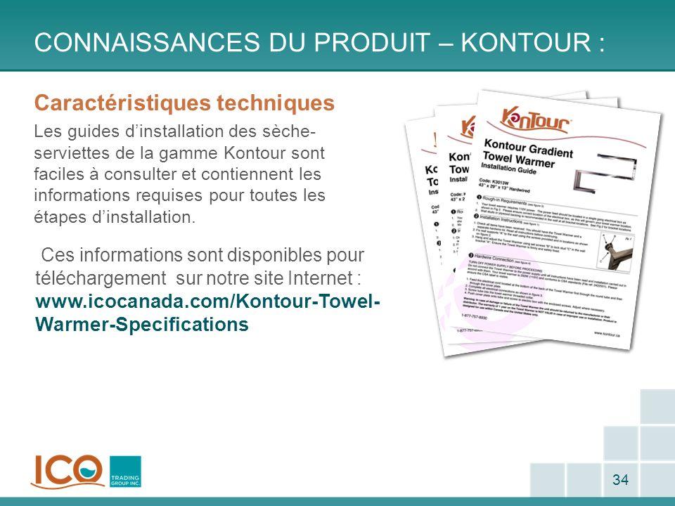 CONNAISSANCES DU PRODUIT – KONTOUR : 34 Caractéristiques techniques Les guides dinstallation des sèche- serviettes de la gamme Kontour sont faciles à