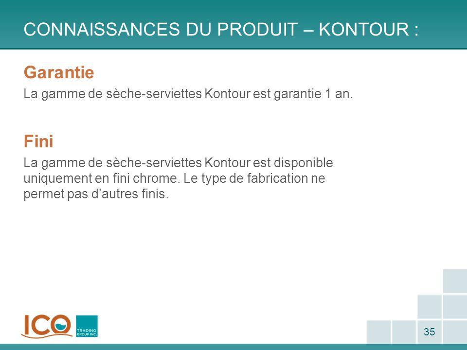 CONNAISSANCES DU PRODUIT – KONTOUR : 35 Garantie La gamme de sèche-serviettes Kontour est garantie 1 an. Fini La gamme de sèche-serviettes Kontour est