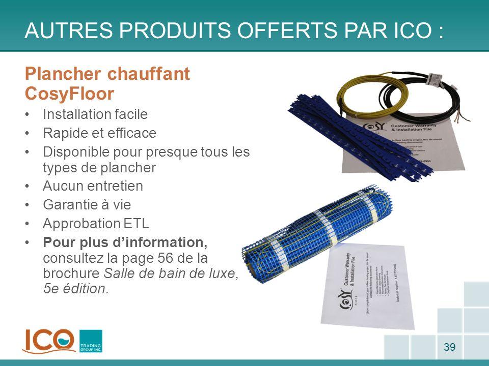 AUTRES PRODUITS OFFERTS PAR ICO : 39 Plancher chauffant CosyFloor Installation facile Rapide et efficace Disponible pour presque tous les types de pla