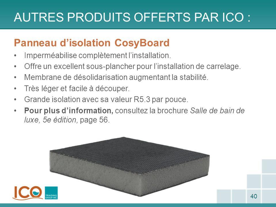 AUTRES PRODUITS OFFERTS PAR ICO : 40 Panneau disolation CosyBoard Imperméabilise complètement linstallation. Offre un excellent sous-plancher pour lin
