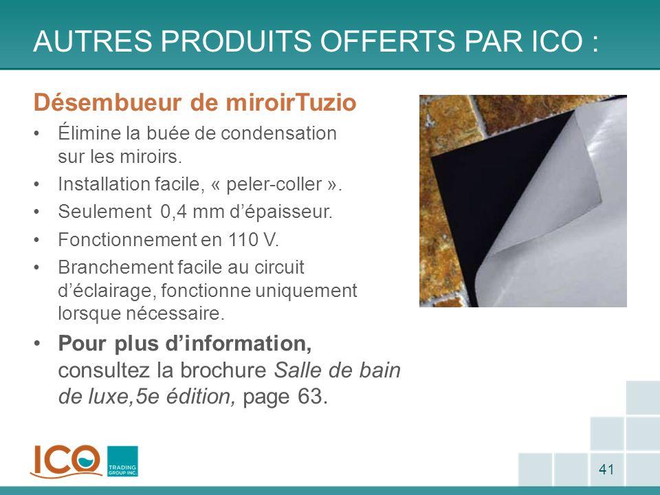 AUTRES PRODUITS OFFERTS PAR ICO : 41 Désembueur de miroirTuzio Élimine la buée de condensation sur les miroirs. Installation facile, « peler-coller ».