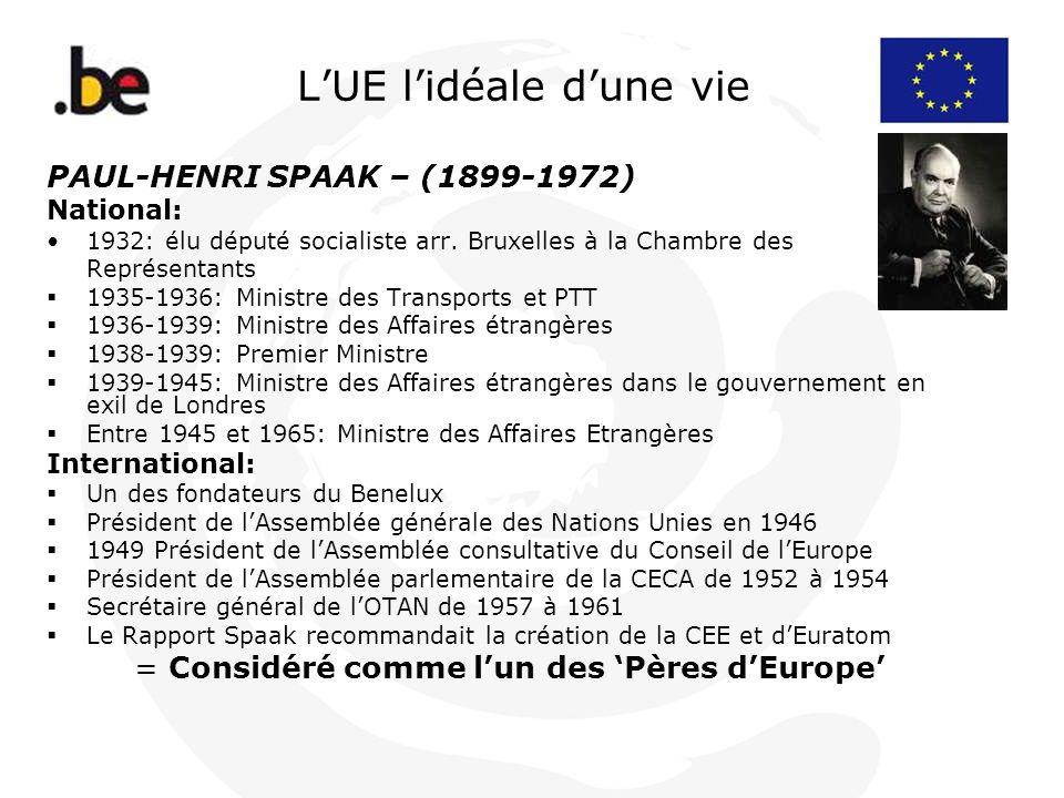 LUE lidéale dune vie PAUL-HENRI SPAAK – (1899-1972) National: 1932: élu député socialiste arr. Bruxelles à la Chambre des Représentants 1935-1936: Min