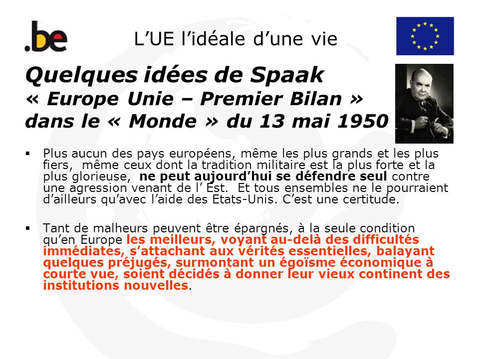LUE lidéale dune vie Quelques idées de Spaak « Europe Unie – Premier Bilan » dans le « Monde » du 13 mai 1950 Plus aucun des pays européens, même les