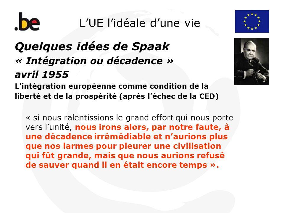LUE lidéale dune vie Quelques idées de Spaak « Intégration ou décadence » avril 1955 Lintégration européenne comme condition de la liberté et de la pr