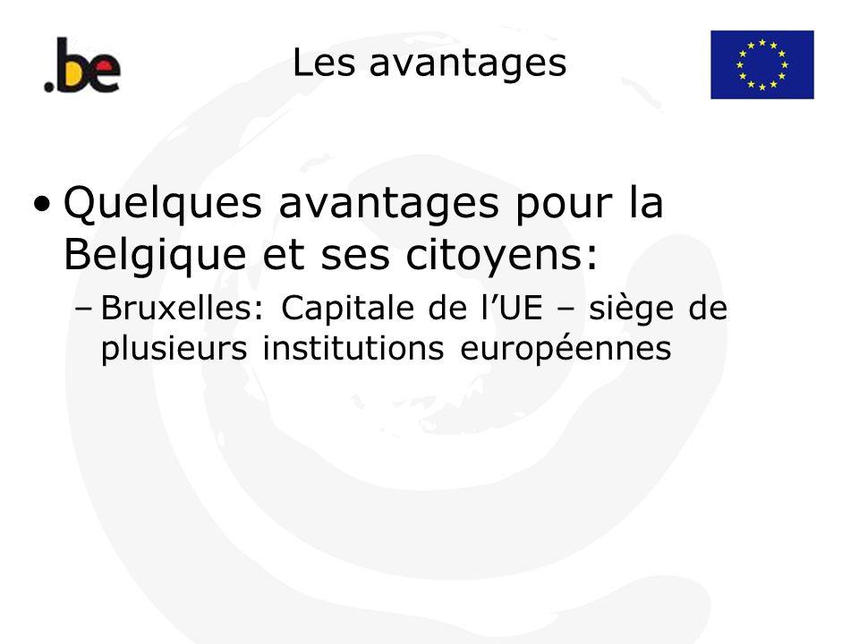 Les avantages Quelques avantages pour la Belgique et ses citoyens: –Bruxelles: Capitale de lUE – siège de plusieurs institutions européennes