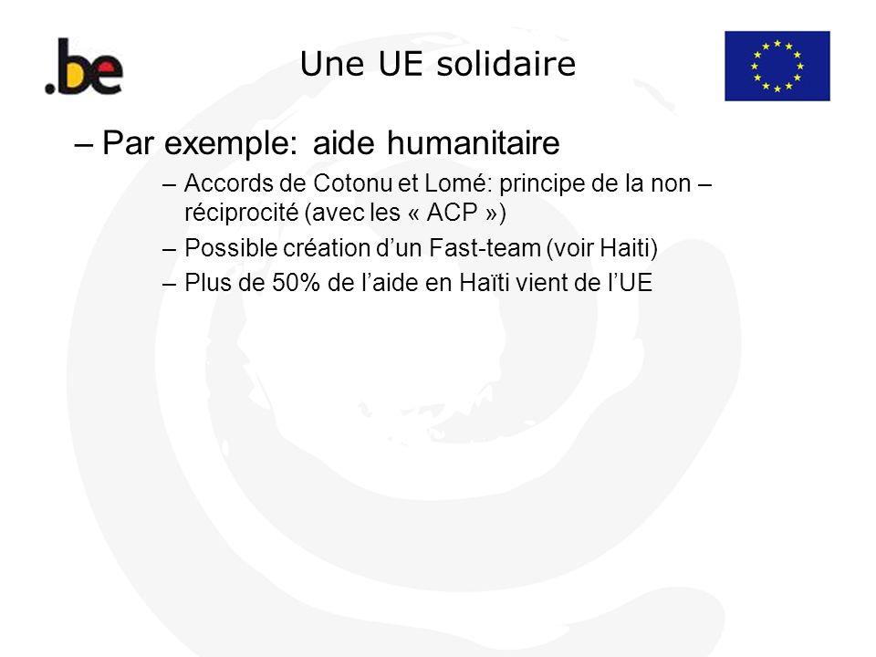Une UE solidaire –Par exemple: aide humanitaire –Accords de Cotonu et Lomé: principe de la non – réciprocité (avec les « ACP ») –Possible création dun