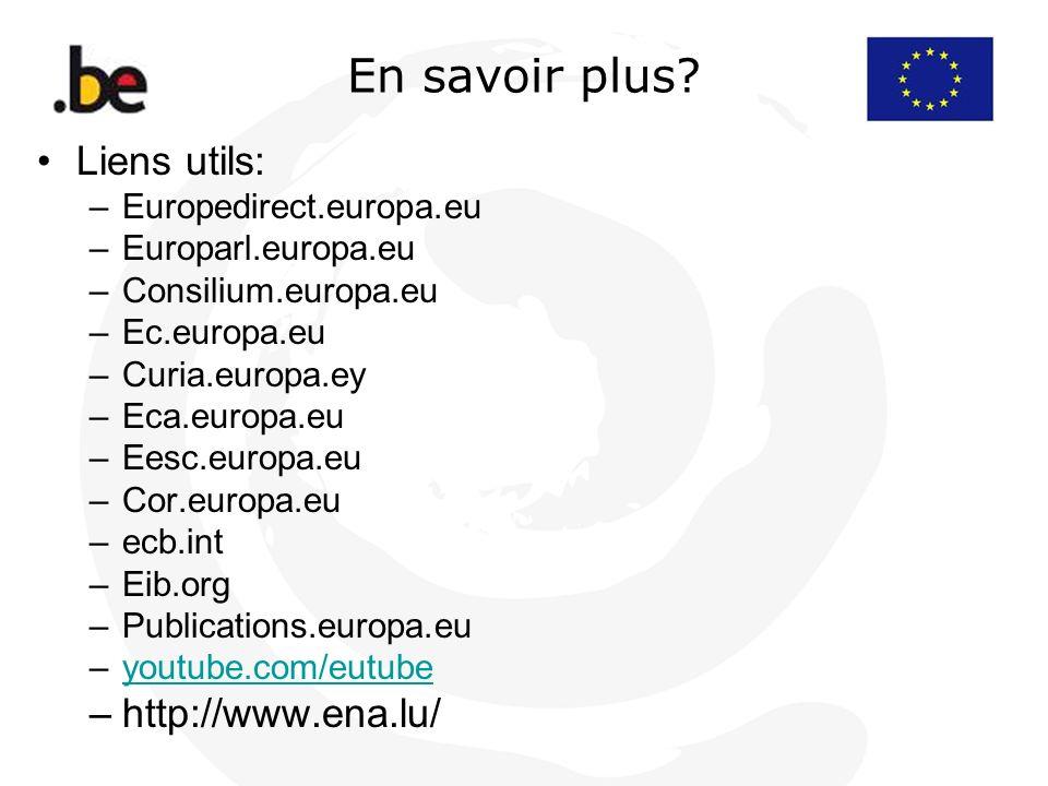 En savoir plus? Liens utils: –Europedirect.europa.eu –Europarl.europa.eu –Consilium.europa.eu –Ec.europa.eu –Curia.europa.ey –Eca.europa.eu –Eesc.euro