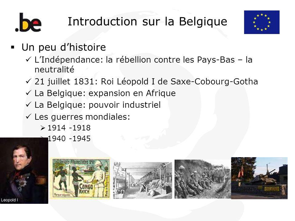 Introduction sur la Belgique Un peu dhistoire LIndépendance: la rébellion contre les Pays-Bas – la neutralité 21 juillet 1831: Roi Léopold I de Saxe-C