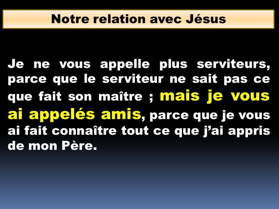 Notre relation avec Jésus Je ne vous appelle plus serviteurs, parce que le serviteur ne sait pas ce que fait son maître ; mais je vous ai appelés amis
