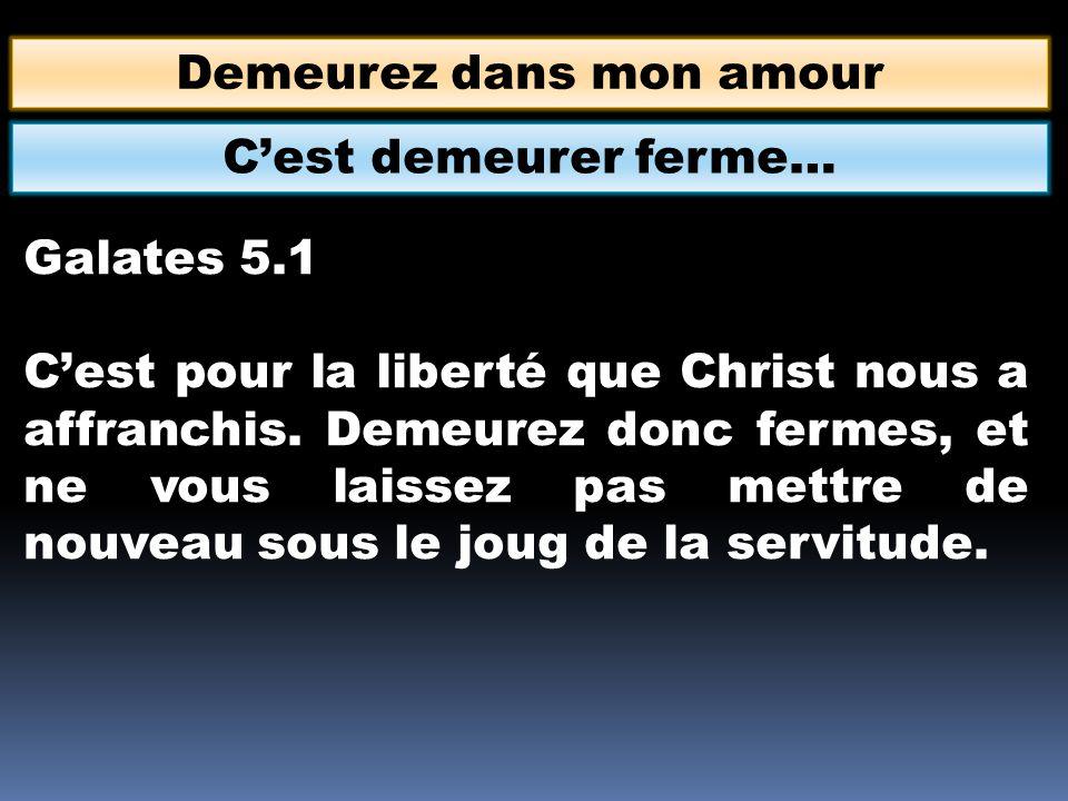 Demeurez dans mon amour Galates 5.1 Cest pour la liberté que Christ nous a affranchis. Demeurez donc fermes, et ne vous laissez pas mettre de nouveau