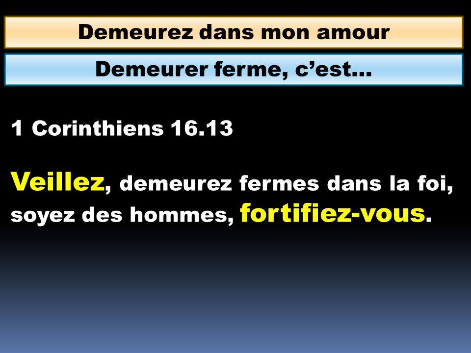 Demeurez dans mon amour 1 Corinthiens 16.13 Veillez, demeurez fermes dans la foi, soyez des hommes, fortifiez-vous. Demeurer ferme, cest…