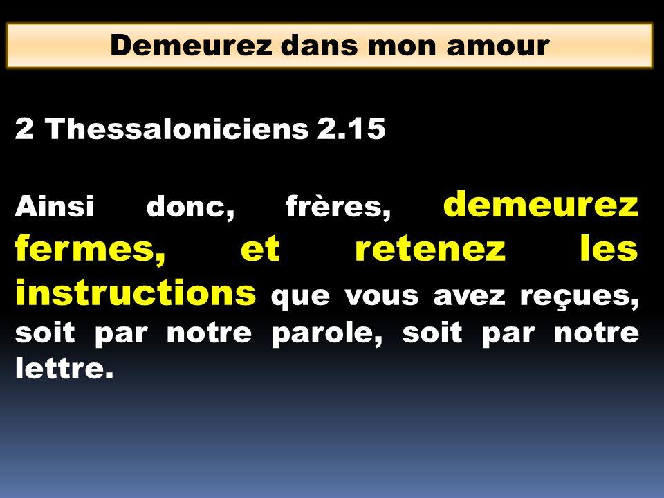 Demeurez dans mon amour 2 Thessaloniciens 2.15 Ainsi donc, frères, demeurez fermes, et retenez les instructions que vous avez reçues, soit par notre p