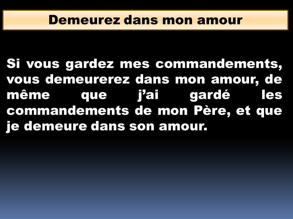 Demeurez dans mon amour Si vous gardez mes commandements, vous demeurerez dans mon amour, de même que jai gardé les commandements de mon Père, et que