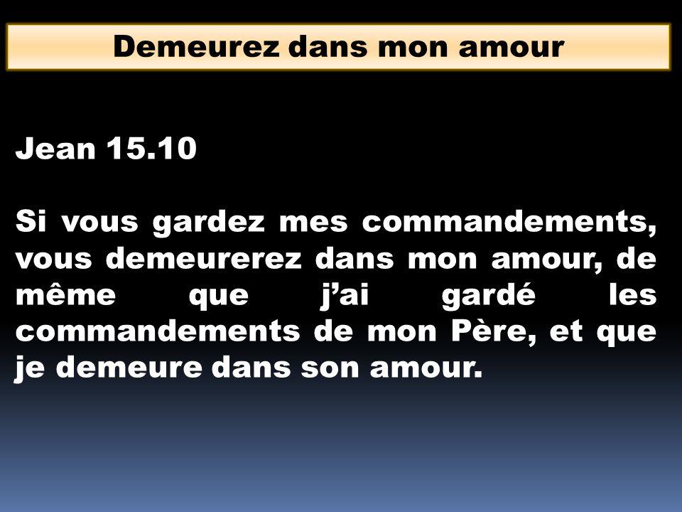 Demeurez dans mon amour Jean 15.10 Si vous gardez mes commandements, vous demeurerez dans mon amour, de même que jai gardé les commandements de mon Pè