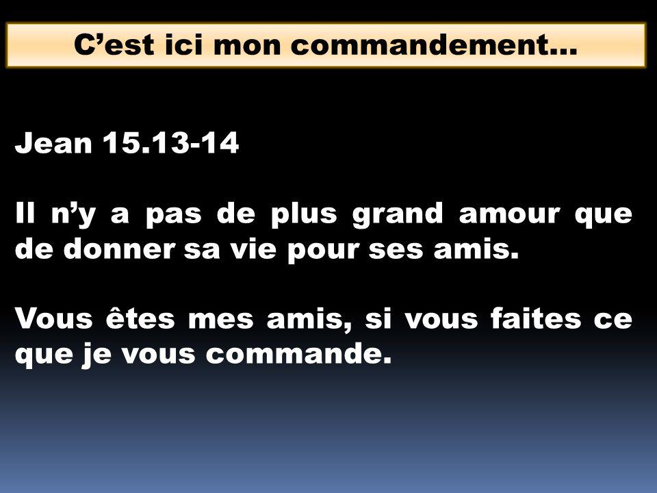 Cest ici mon commandement… Jean 15.13-14 Il ny a pas de plus grand amour que de donner sa vie pour ses amis. Vous êtes mes amis, si vous faites ce que