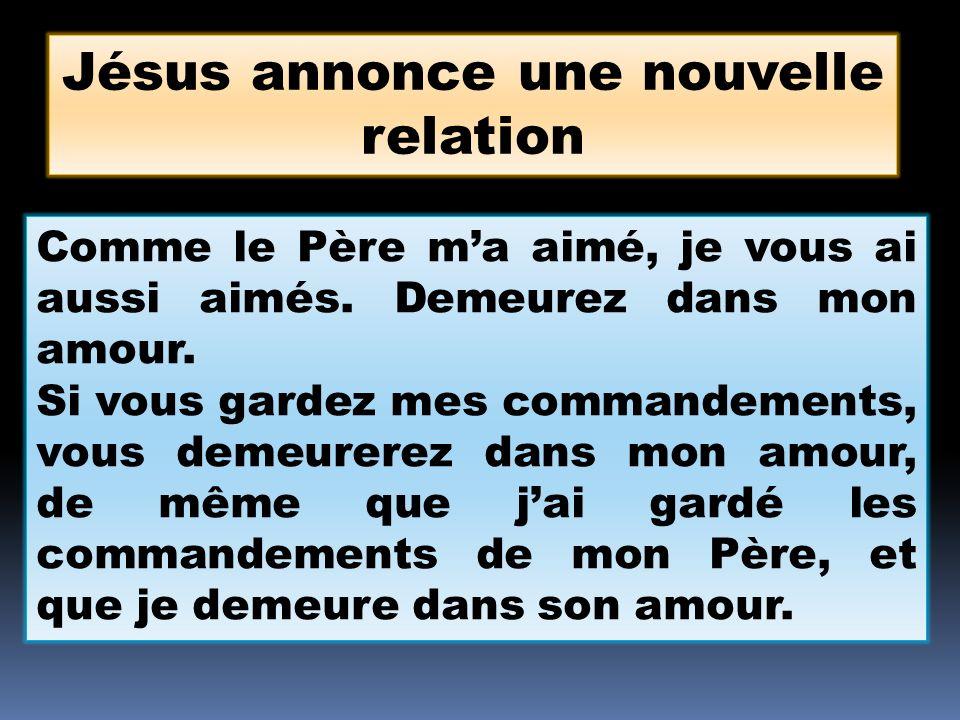 Jésus annonce une nouvelle relation Comme le Père ma aimé, je vous ai aussi aimés. Demeurez dans mon amour. Si vous gardez mes commandements, vous dem