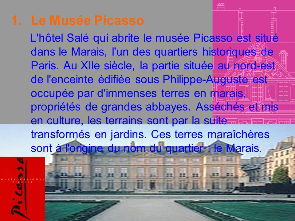 1.Le Musée Picasso L'hôtel Salé qui abrite le musée Picasso est situé dans le Marais, l'un des quartiers historiques de Paris. Au XIIe siècle, la part