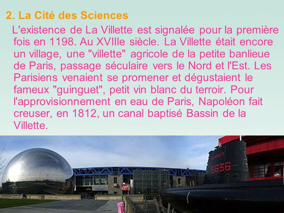 2. La Cité des Sciences L'existence de La Villette est signalée pour la première fois en 1198. Au XVIIIe siècle. La Villette était encore un village,