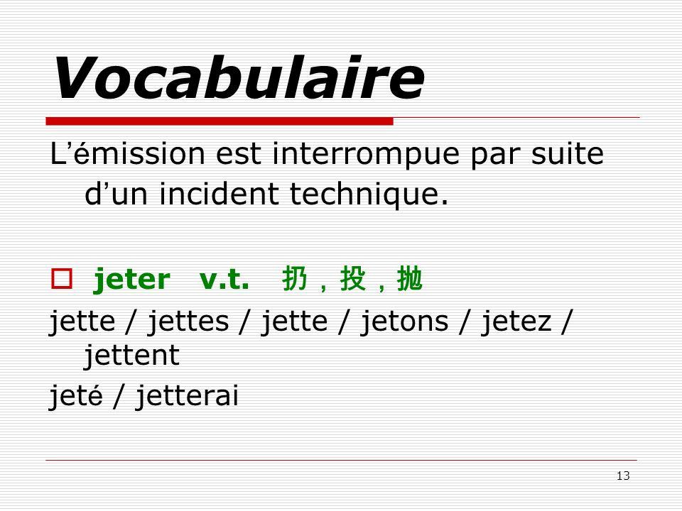 13 Vocabulaire L é mission est interrompue par suite d un incident technique. jeter v.t. jette / jettes / jette / jetons / jetez / jettent jet é / jet