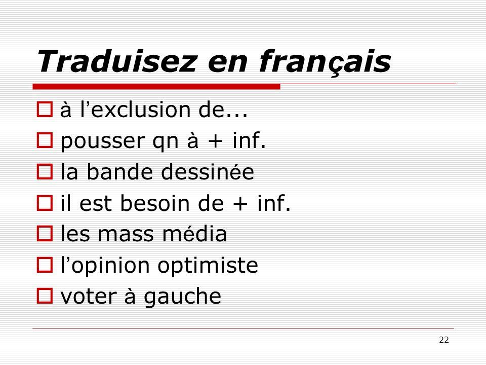 22 Traduisez en fran ç ais à l exclusion de... pousser qn à + inf. la bande dessin é e il est besoin de + inf. les mass m é dia l opinion optimiste vo