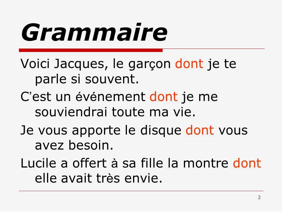 3 Grammaire Voici Jacques, le gar ç on dont je te parle si souvent. C est un é v é nement dont je me souviendrai toute ma vie. Je vous apporte le disq