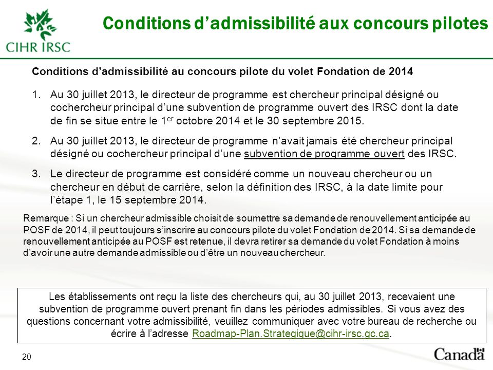 20 Conditions dadmissibilité aux concours pilotes Conditions dadmissibilité au concours pilote du volet Fondation de 2014 1.Au 30 juillet 2013, le dir