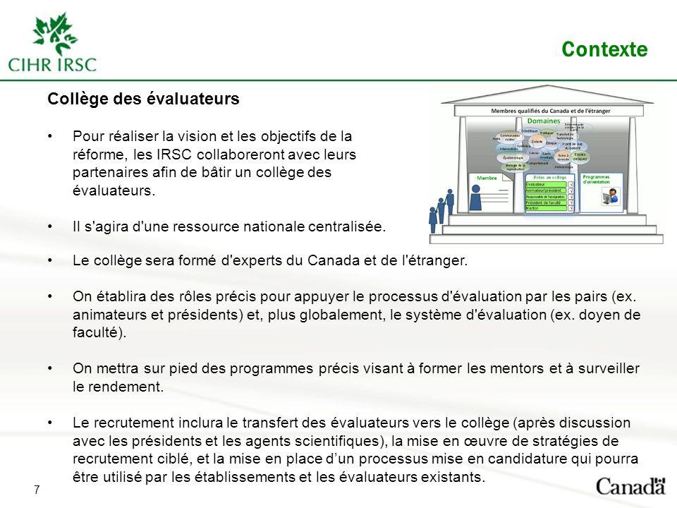 Contexte Collège des évaluateurs Pour réaliser la vision et les objectifs de la réforme, les IRSC collaboreront avec leurs partenaires afin de bâtir u