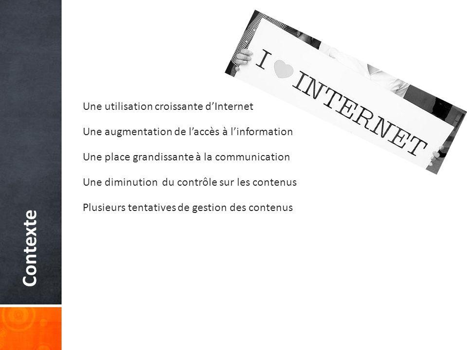 Contexte Une utilisation croissante dInternet Une augmentation de laccès à linformation Une place grandissante à la communication Une diminution du contrôle sur les contenus Plusieurs tentatives de gestion des contenus
