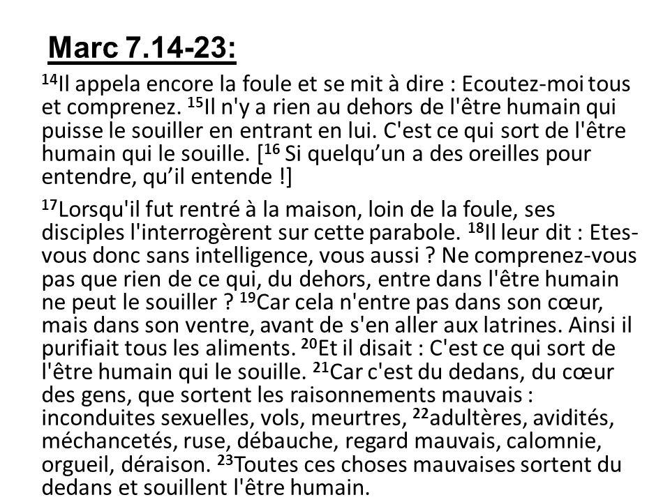 Marc 7.14-23: 14 Il appela encore la foule et se mit à dire : Ecoutez-moi tous et comprenez. 15 Il n'y a rien au dehors de l'être humain qui puisse le