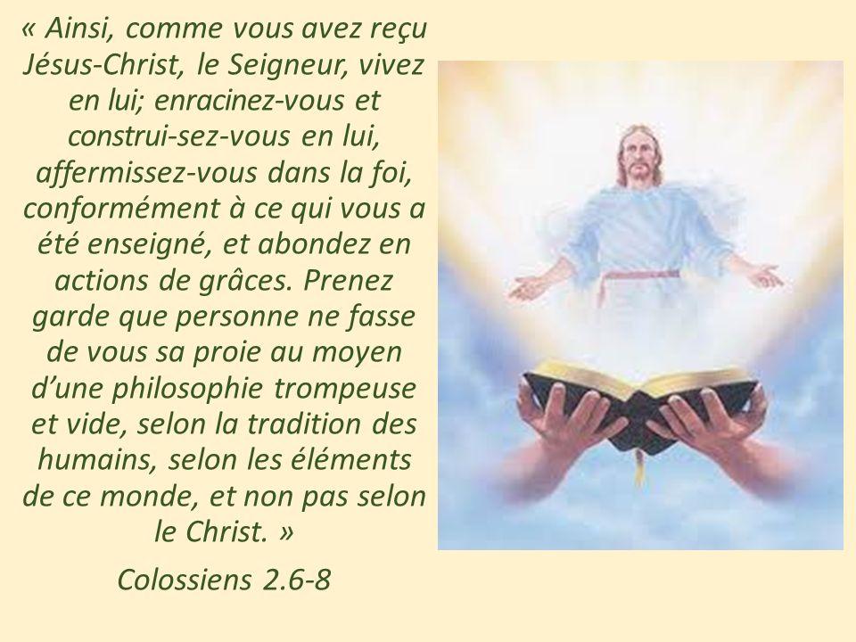« Ainsi, comme vous avez reçu Jésus-Christ, le Seigneur, vivez en lui; enracinez-vous et construi-sez-vous en lui, affermissez-vous dans la foi, confo