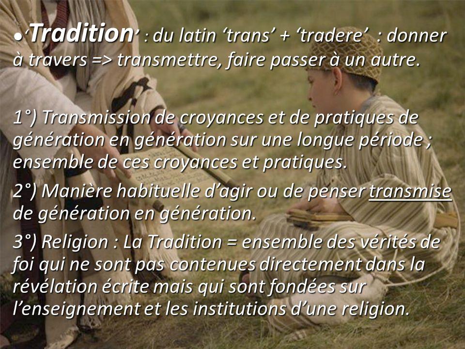 Tradition : du latin trans + tradere : donner à travers => transmettre, faire passer à un autre. Tradition : du latin trans + tradere : donner à trave