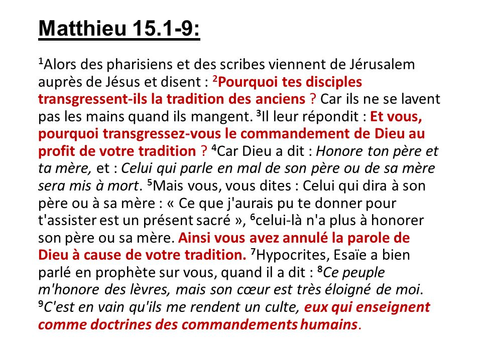 Matthieu 15.1-9: 1 Alors des pharisiens et des scribes viennent de Jérusalem auprès de Jésus et disent : 2 Pourquoi tes disciples transgressent-ils la