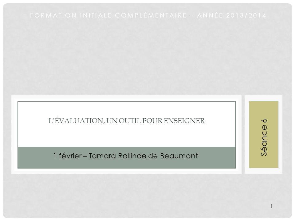 FORMATION INITIALE COMPLÉMENTAIRE – ANNÉE 2013/2014 LÉVALUATION, UN OUTIL POUR ENSEIGNER 1 février – Tamara Rollinde de Beaumont 1 Séance 6