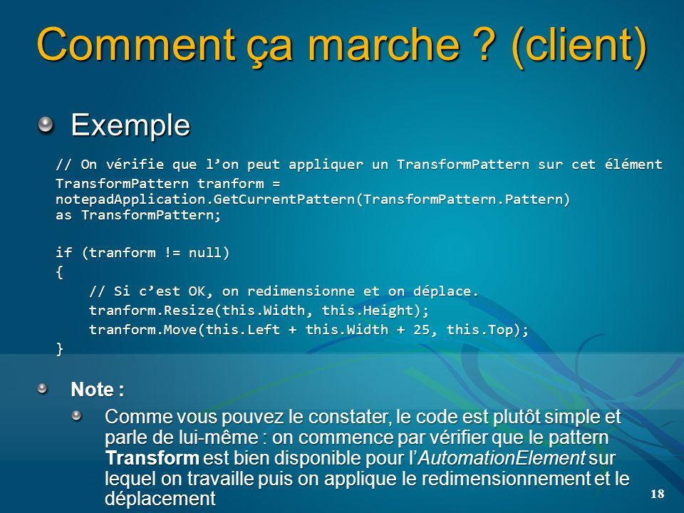 Comment ça marche ? (client) Exemple 18 // On vérifie que lon peut appliquer un TransformPattern sur cet élément TransformPattern tranform = notepadAp