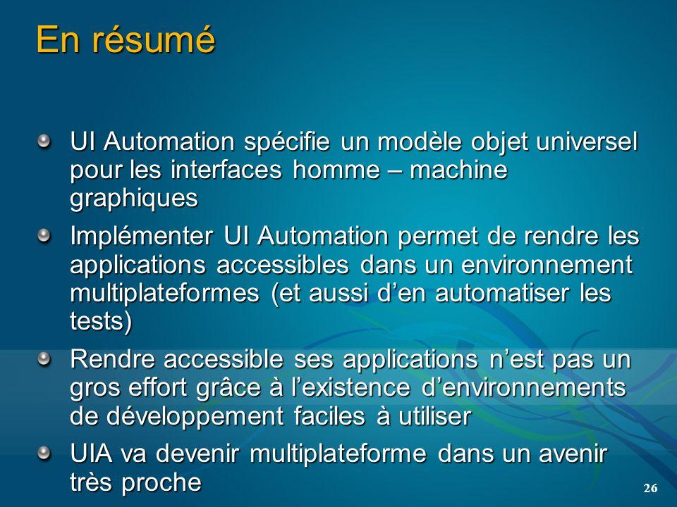 26 En résumé UI Automation spécifie un modèle objet universel pour les interfaces homme – machine graphiques Implémenter UI Automation permet de rendr