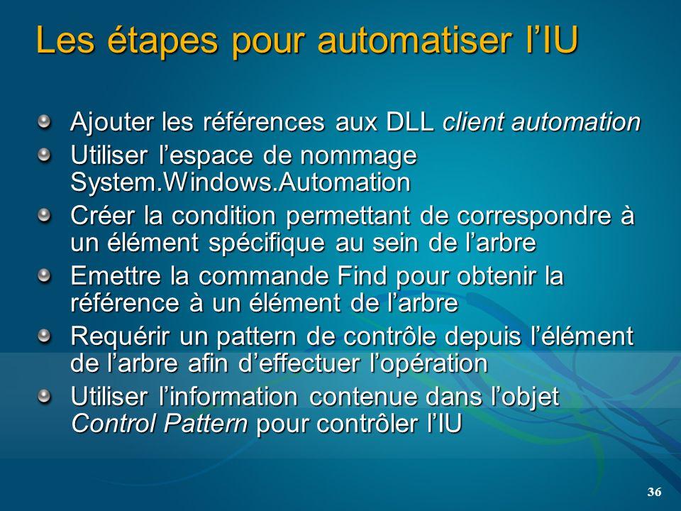 36 Les étapes pour automatiser lIU Ajouter les références aux DLL client automation Utiliser lespace de nommage System.Windows.Automation Créer la condition permettant de correspondre à un élément spécifique au sein de larbre Emettre la commande Find pour obtenir la référence à un élément de larbre Requérir un pattern de contrôle depuis lélément de larbre afin deffectuer lopération Utiliser linformation contenue dans lobjet Control Pattern pour contrôler lIU