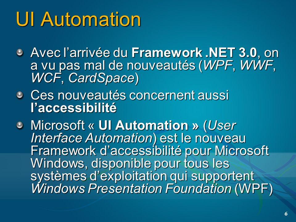 UI Automation Avec larrivée du Framework.NET 3.0, on a vu pas mal de nouveautés (WPF, WWF, WCF, CardSpace) Ces nouveautés concernent aussi laccessibilité Microsoft « UI Automation » (User Interface Automation) est le nouveau Framework daccessibilité pour Microsoft Windows, disponible pour tous les systèmes dexploitation qui supportent Windows Presentation Foundation (WPF) 6