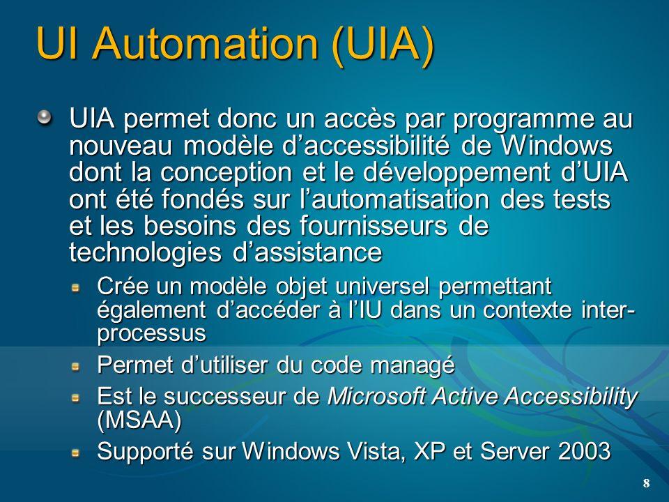 UI Automation (UIA) UIA permet donc un accès par programme au nouveau modèle daccessibilité de Windows dont la conception et le développement dUIA ont été fondés sur lautomatisation des tests et les besoins des fournisseurs de technologies dassistance Crée un modèle objet universel permettant également daccéder à lIU dans un contexte inter- processus Permet dutiliser du code managé Est le successeur de Microsoft Active Accessibility (MSAA) Supporté sur Windows Vista, XP et Server 2003 8