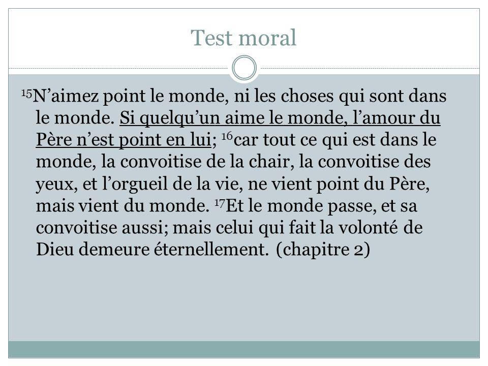 Test moral 15 Naimez point le monde, ni les choses qui sont dans le monde. Si quelquun aime le monde, lamour du Père nest point en lui; 16 car tout ce