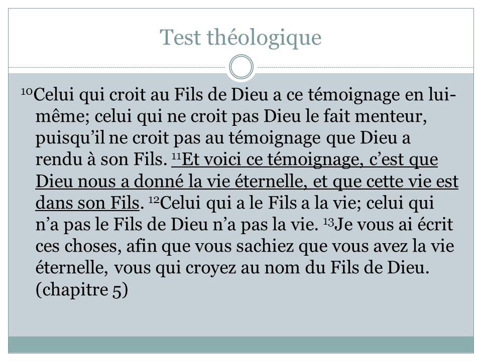 Test théologique 10 Celui qui croit au Fils de Dieu a ce témoignage en lui- même; celui qui ne croit pas Dieu le fait menteur, puisquil ne croit pas au témoignage que Dieu a rendu à son Fils.