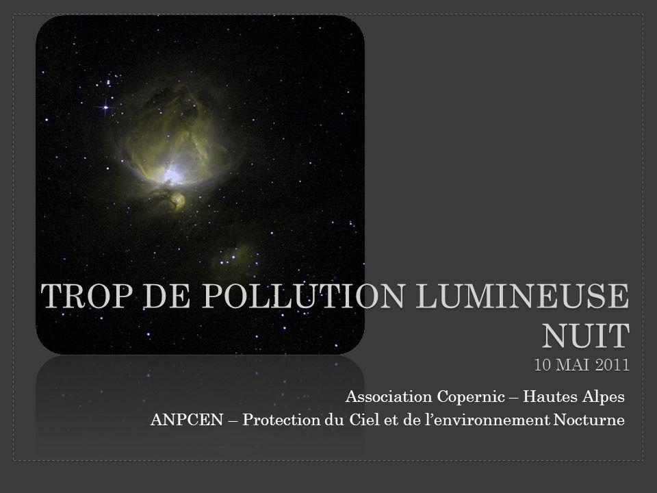 TROP DE POLLUTION LUMINEUSE NUIT 10 MAI 2011 Association Copernic – Hautes Alpes ANPCEN – Protection du Ciel et de lenvironnement Nocturne