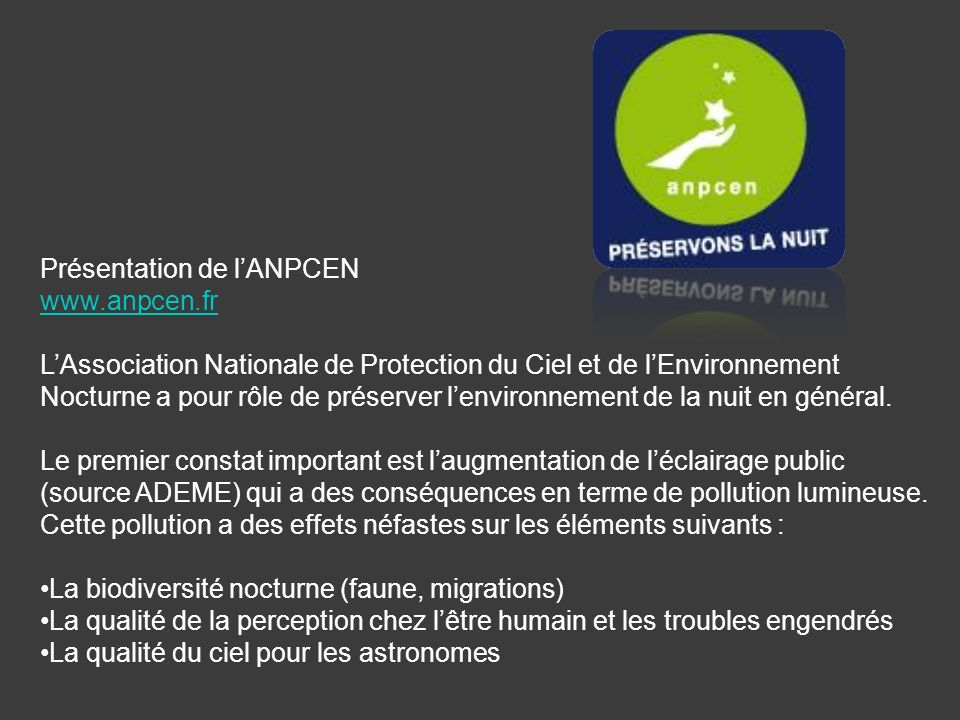 Présentation de lANPCEN www.anpcen.fr LAssociation Nationale de Protection du Ciel et de lEnvironnement Nocturne a pour rôle de préserver lenvironnement de la nuit en général.