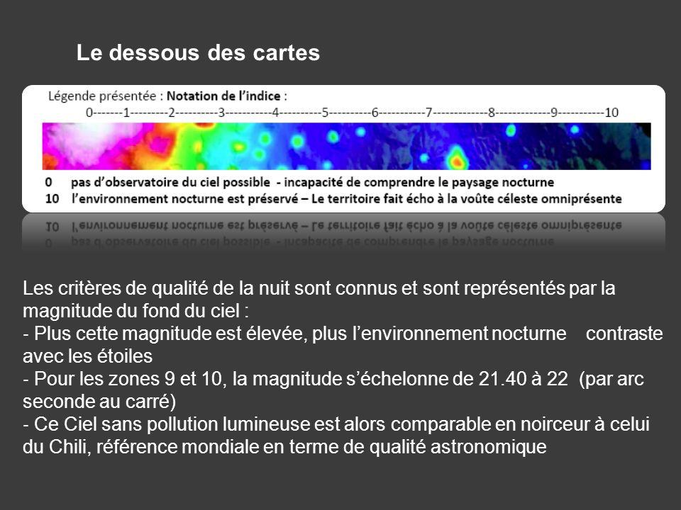 Le dessous des cartes Les critères de qualité de la nuit sont connus et sont représentés par la magnitude du fond du ciel : Plus cette magnitude est élevée, plus lenvironnement nocturne contraste avec les étoiles Pour les zones 9 et 10, la magnitude séchelonne de 21.40 à 22 (par arc seconde au carré) Ce Ciel sans pollution lumineuse est alors comparable en noirceur à celui du Chili, référence mondiale en terme de qualité astronomique