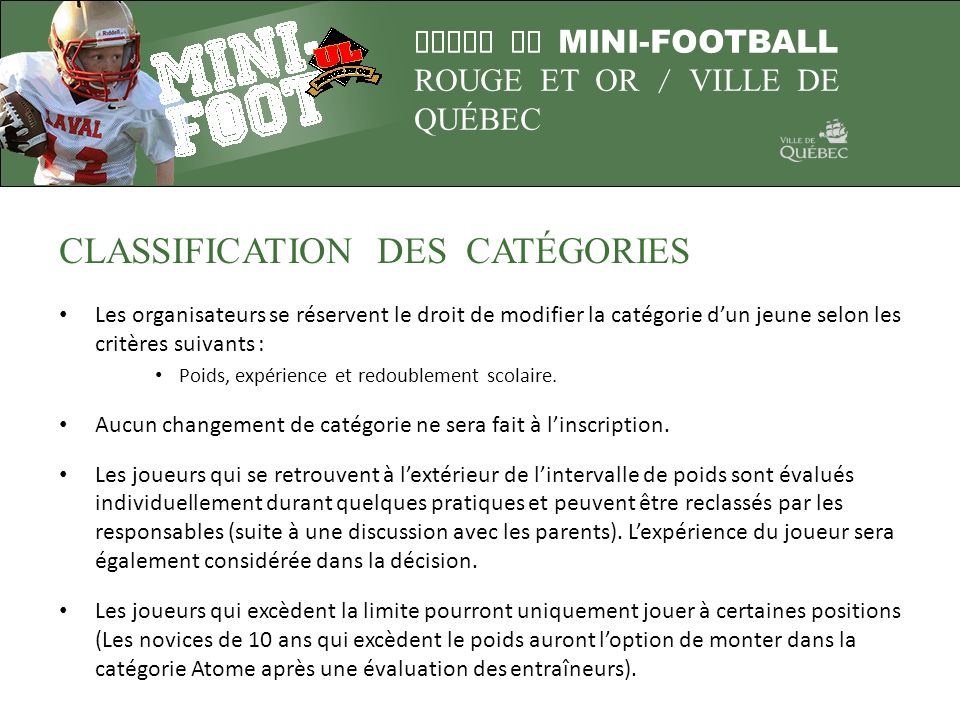 LIGUE DE MINI-FOOTBALL ROUGE ET OR / VILLE DE QUÉBEC CLASSIFICATION DES CATÉGORIES Les organisateurs se réservent le droit de modifier la catégorie du